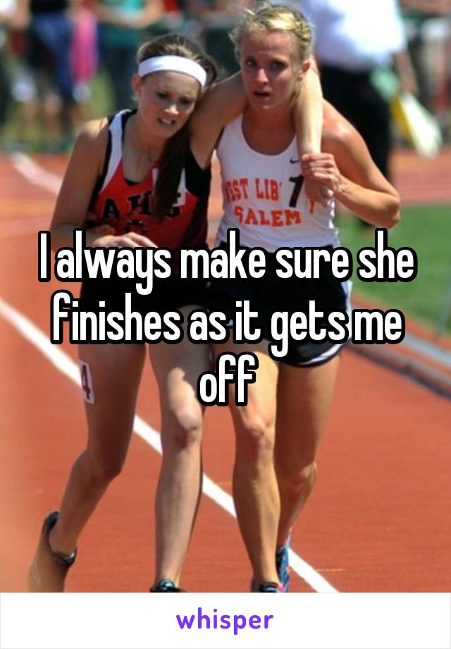 I always make sure she finishes as it gets me off