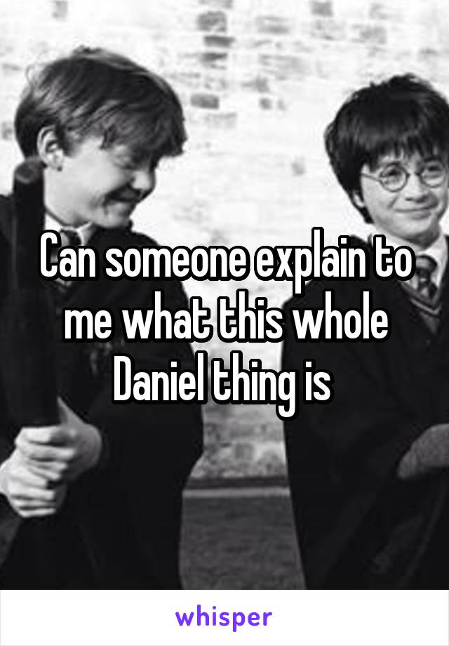 Can someone explain to me what this whole Daniel thing is
