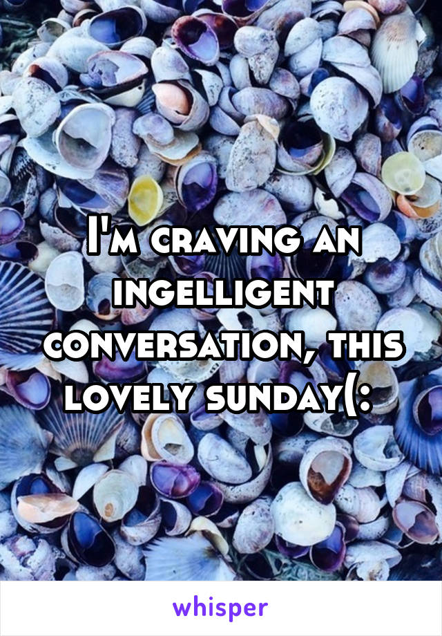 I'm craving an ingelligent conversation, this lovely sunday(: