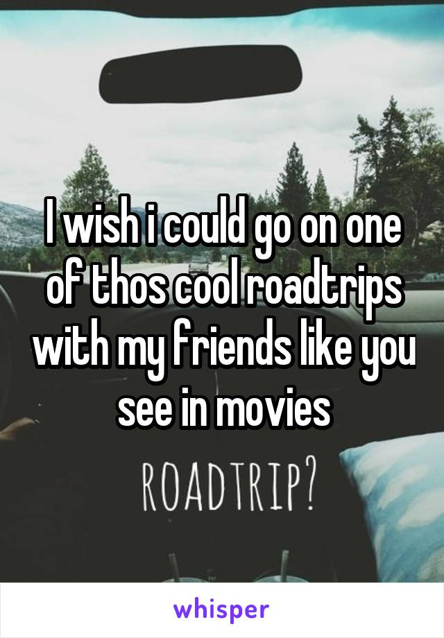 I wish i could go on one of thos cool roadtrips with my friends like you see in movies