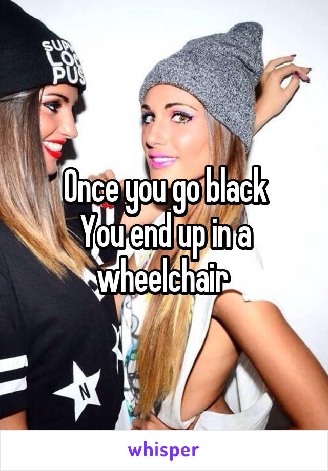 Once you go black You end up in a wheelchair