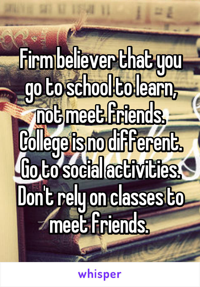 Firm believer that you go to school to learn, not meet friends. College is no different. Go to social activities. Don't rely on classes to meet friends.