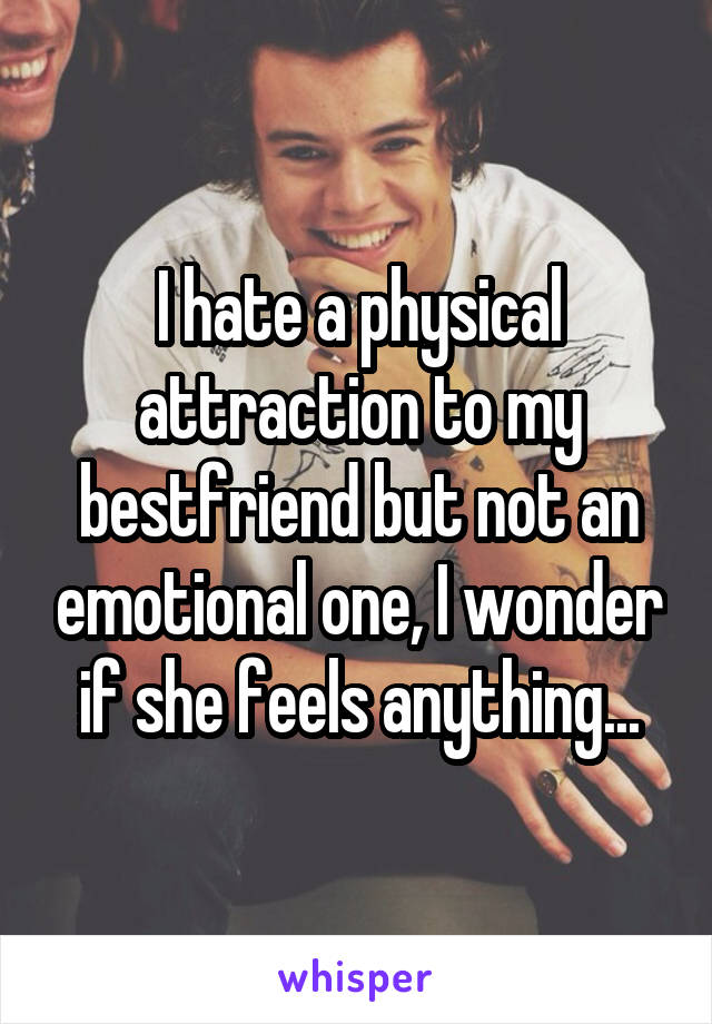 I hate a physical attraction to my bestfriend but not an emotional one, I wonder if she feels anything...