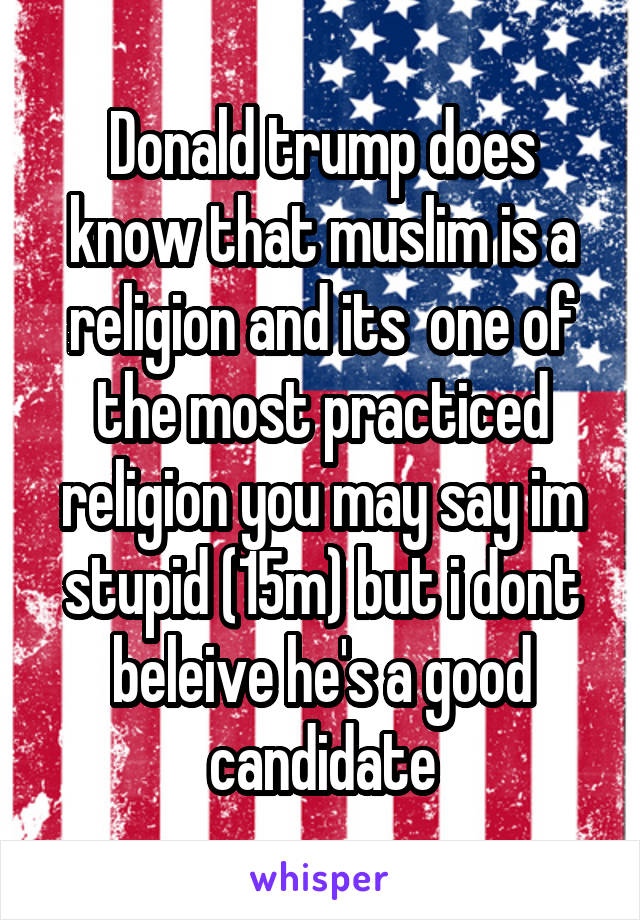 Donald trump does know that muslim is a religion and its  one of the most practiced religion you may say im stupid (15m) but i dont beleive he's a good candidate