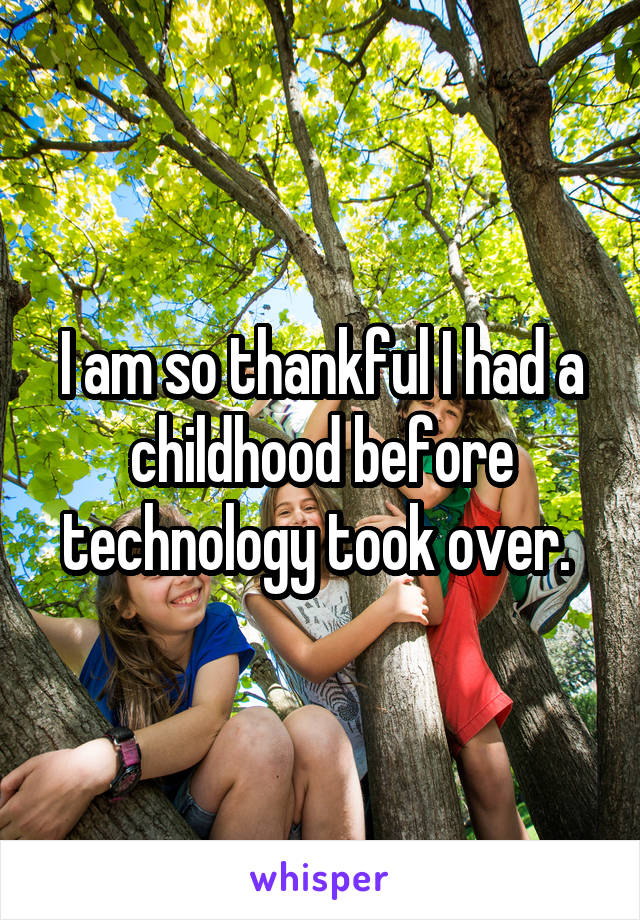 I am so thankful I had a childhood before technology took over.
