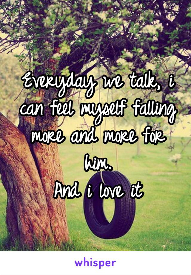 Everyday we talk, i can feel myself falling more and more for him. And i love it