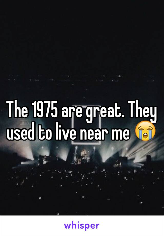 The 1975 are great. They used to live near me 😭