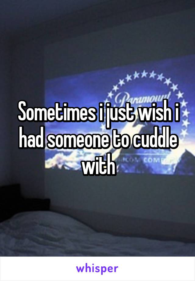 Sometimes i just wish i had someone to cuddle with