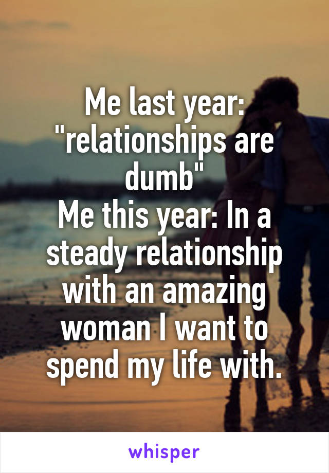"""Me last year: """"relationships are dumb"""" Me this year: In a steady relationship with an amazing woman I want to spend my life with."""