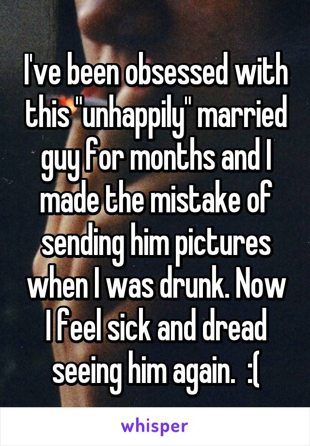 """I've been obsessed with this """"unhappily"""" married guy for months and I made the mistake of sending him pictures when I was drunk. Now I feel sick and dread seeing him again.  :("""