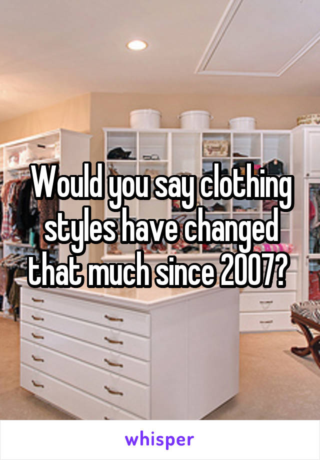 Would you say clothing styles have changed that much since 2007?