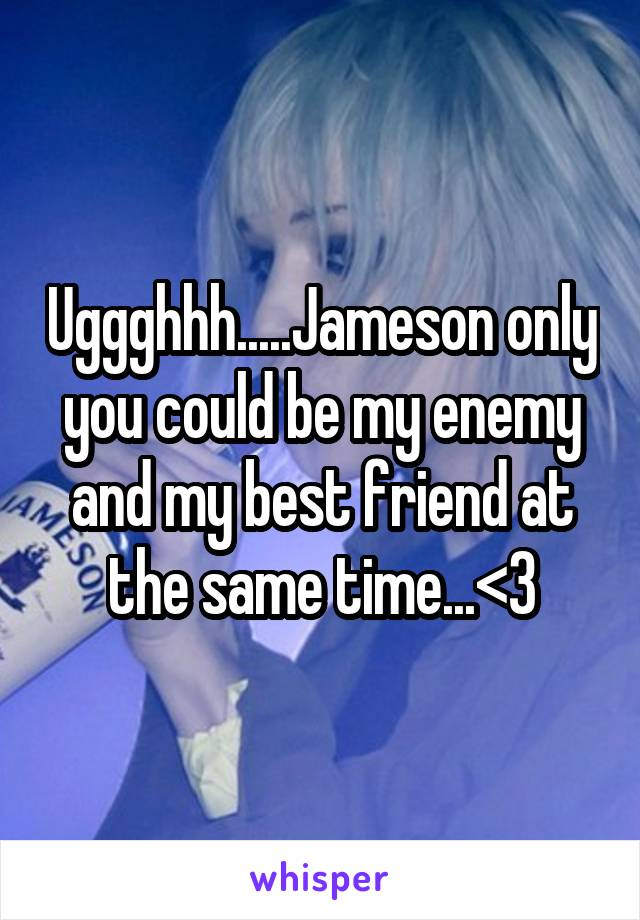 Uggghhh.....Jameson only you could be my enemy and my best friend at the same time...<3