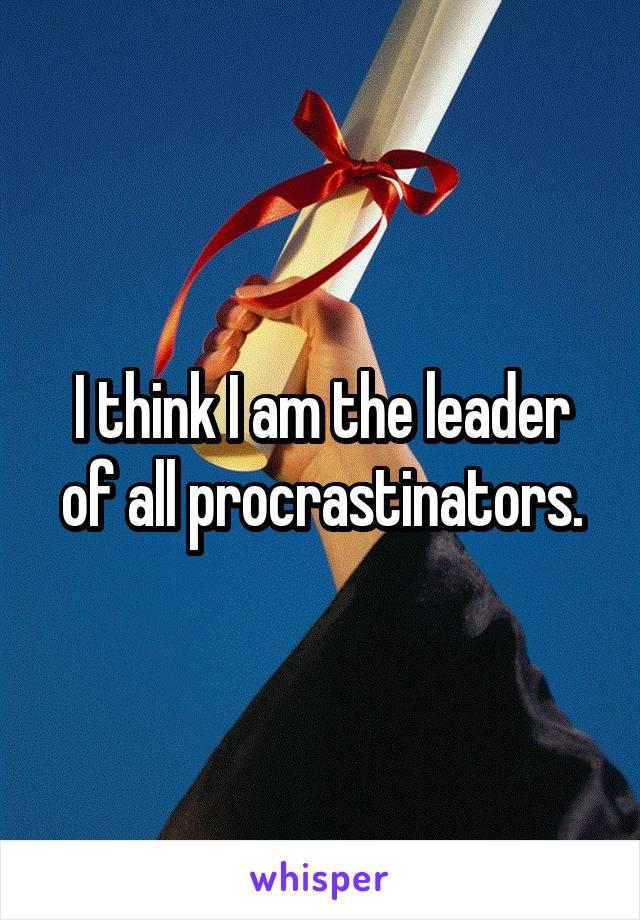I think I am the leader of all procrastinators.