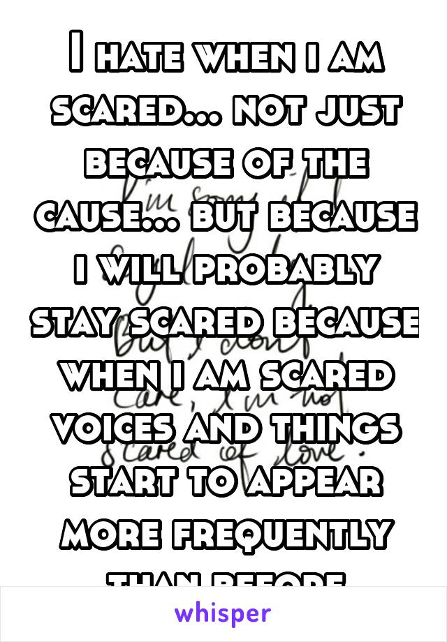 I hate when i am scared... not just because of the cause... but because i will probably stay scared because when i am scared voices and things start to appear more frequently than before