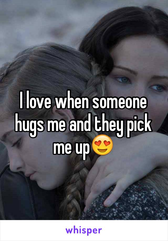 I love when someone hugs me and they pick me up😍