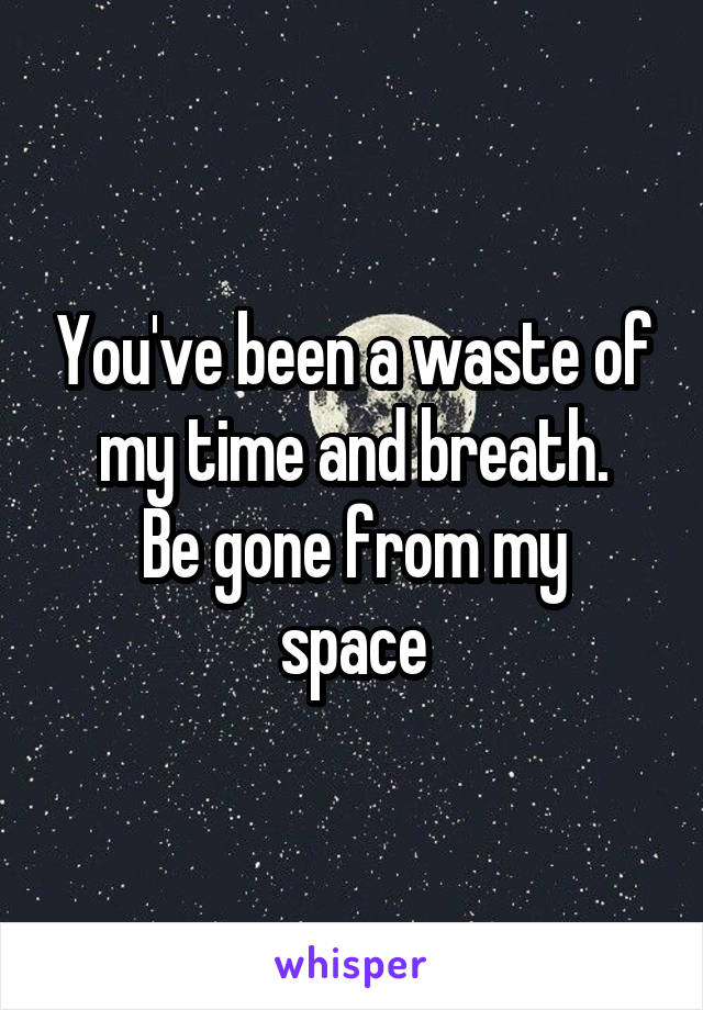 You've been a waste of my time and breath. Be gone from my space