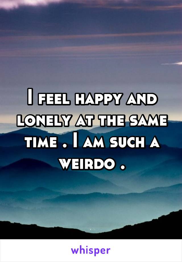 I feel happy and lonely at the same time . I am such a weirdo .