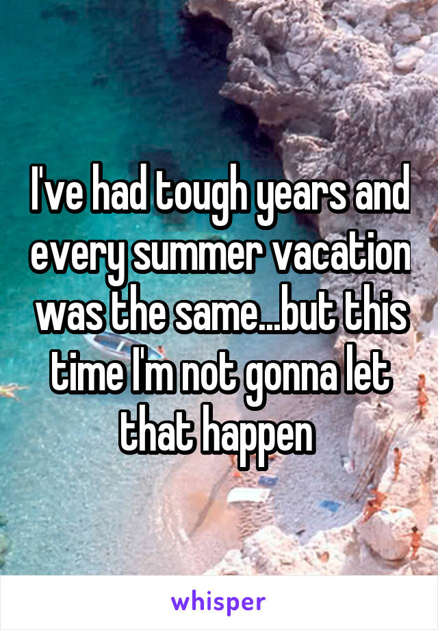 I've had tough years and every summer vacation was the same...but this time I'm not gonna let that happen