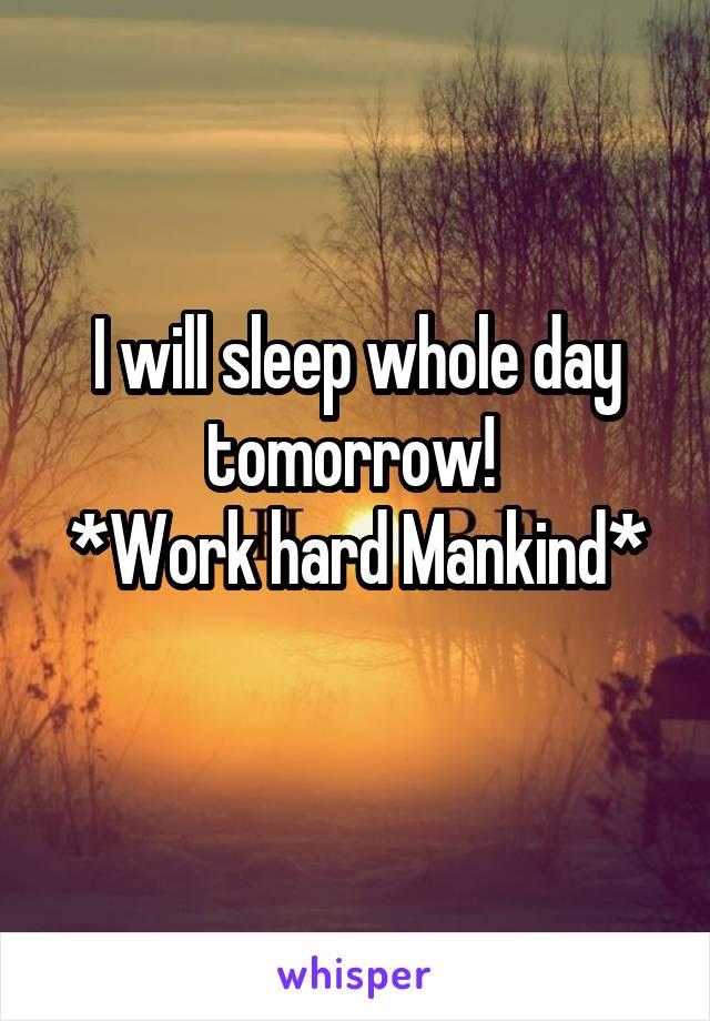 I will sleep whole day tomorrow!  *Work hard Mankind*