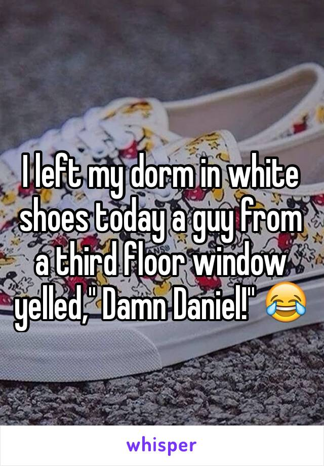 "I left my dorm in white shoes today a guy from a third floor window yelled,"" Damn Daniel!"" 😂"