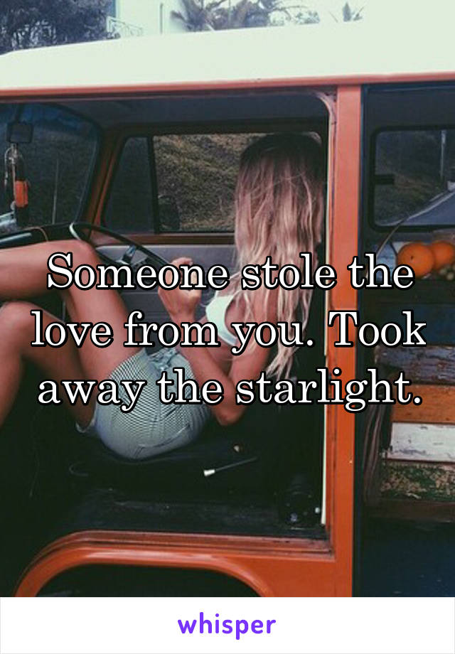 Someone stole the love from you. Took away the starlight.