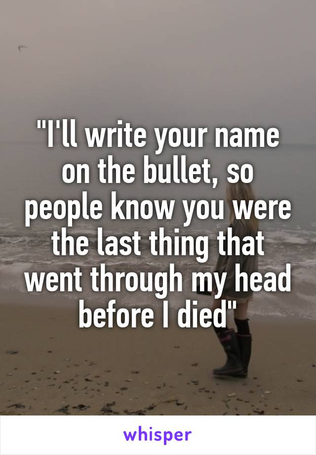 """I'll write your name on the bullet, so people know you were the last thing that went through my head before I died"""
