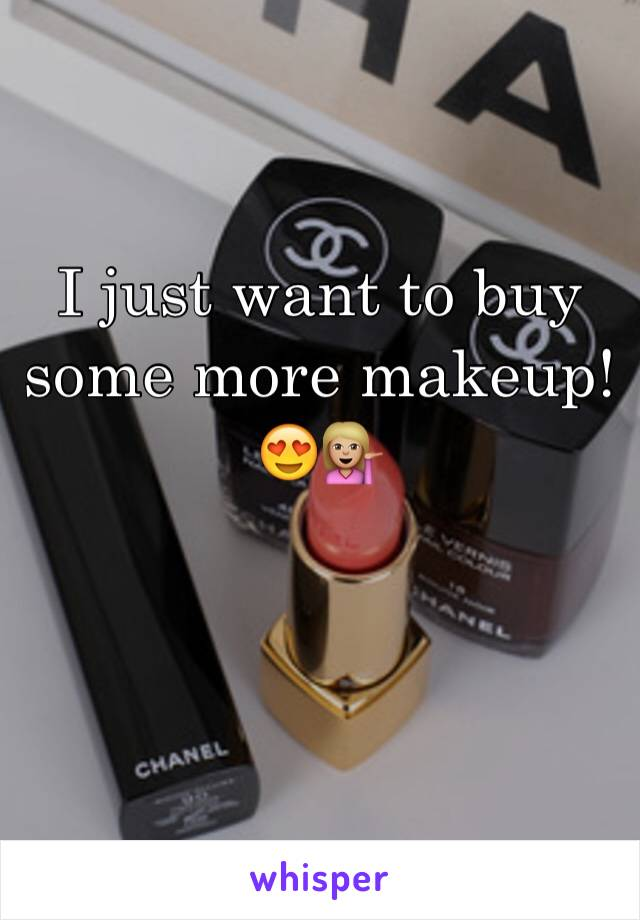 I just want to buy some more makeup! 😍💁🏼