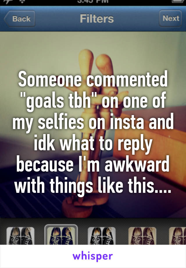 """Someone commented """"goals tbh"""" on one of my selfies on insta and idk what to reply because I'm awkward with things like this...."""
