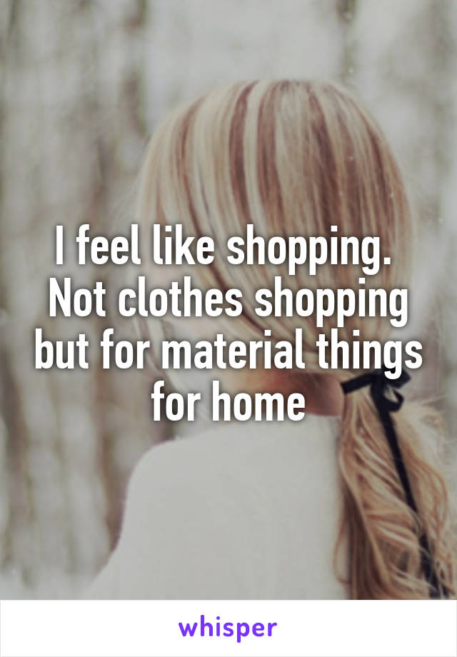 I feel like shopping.  Not clothes shopping but for material things for home