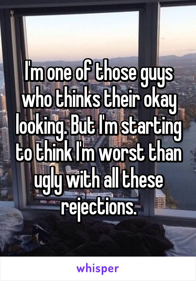 I'm one of those guys who thinks their okay looking. But I'm starting to think I'm worst than ugly with all these rejections.