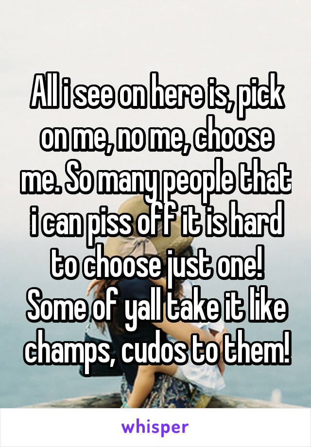 All i see on here is, pick on me, no me, choose me. So many people that i can piss off it is hard to choose just one! Some of yall take it like champs, cudos to them!