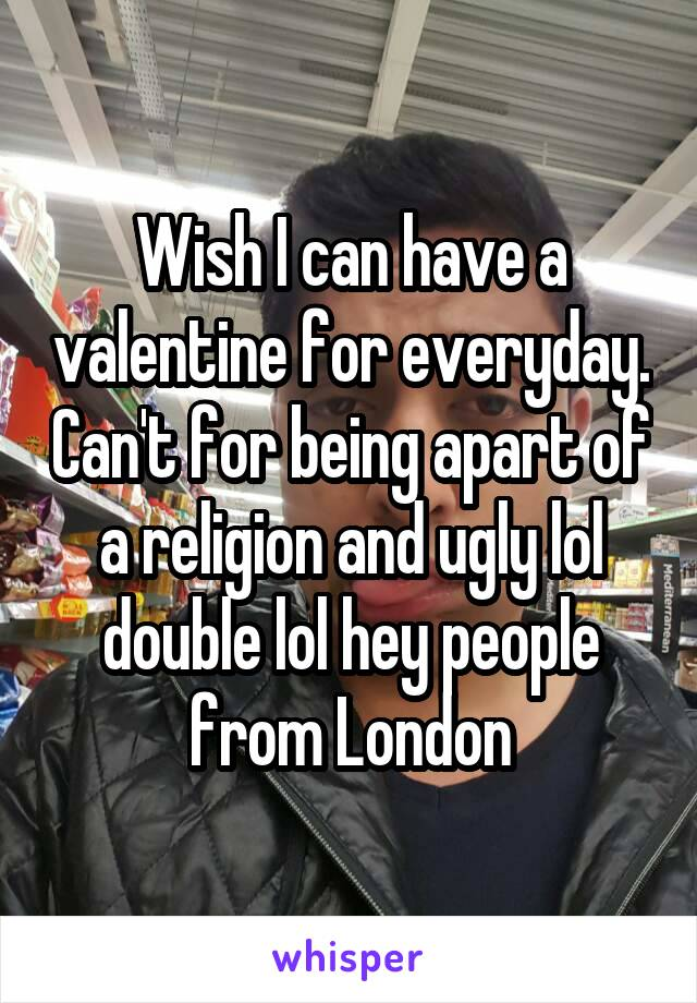 Wish I can have a valentine for everyday. Can't for being apart of a religion and ugly lol double lol hey people from London