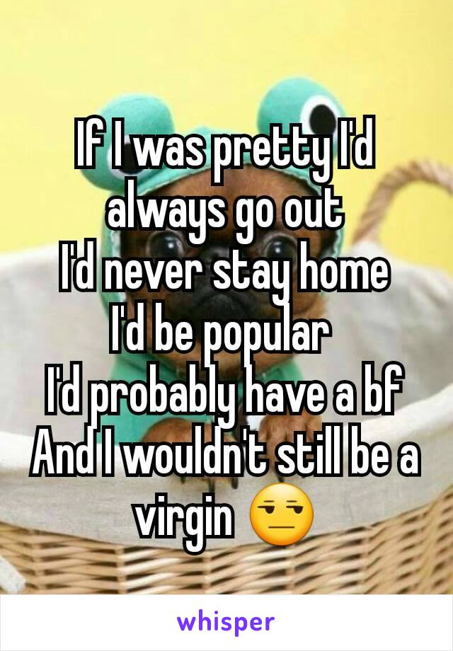 If I was pretty I'd always go out I'd never stay home I'd be popular  I'd probably have a bf And I wouldn't still be a virgin 😒