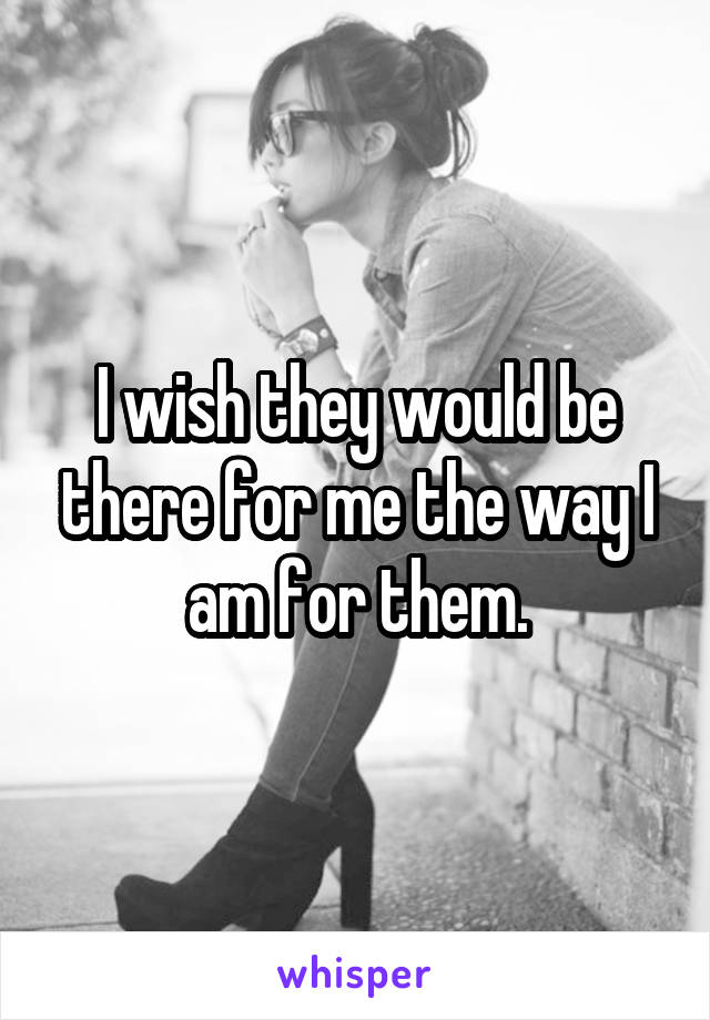 I wish they would be there for me the way I am for them.