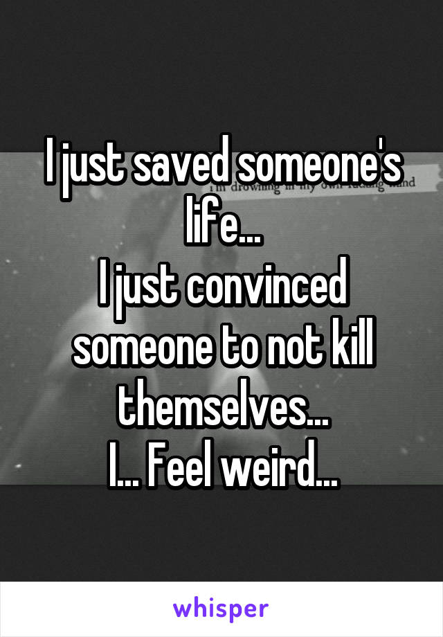 I just saved someone's life... I just convinced someone to not kill themselves... I... Feel weird...