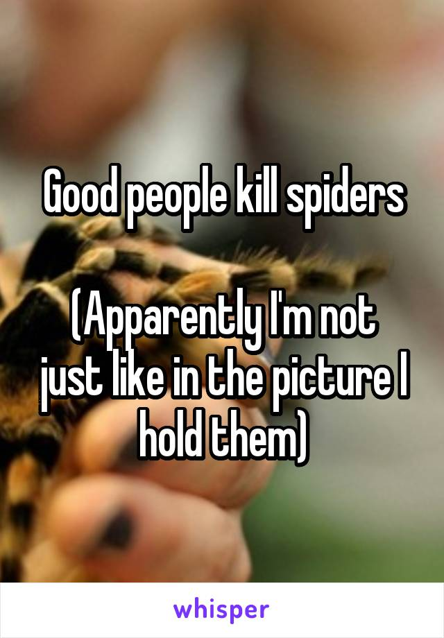Good people kill spiders  (Apparently I'm not just like in the picture I hold them)