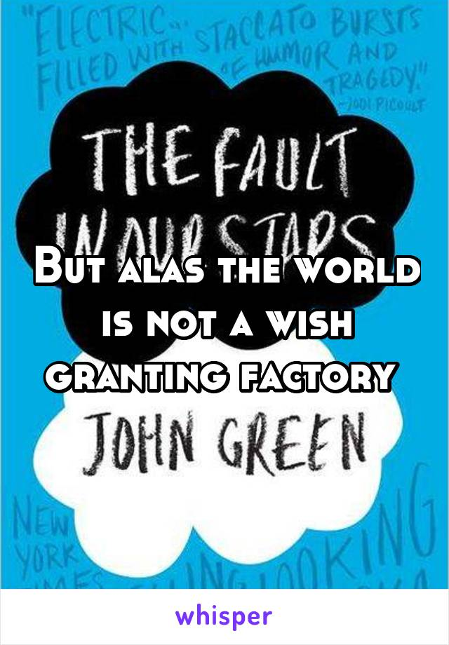 But alas the world is not a wish granting factory