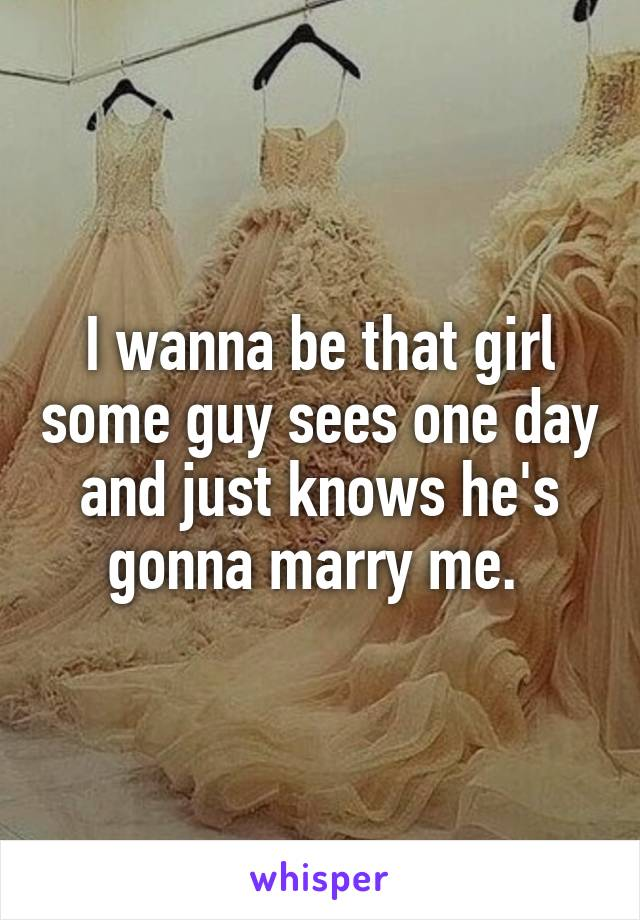 I wanna be that girl some guy sees one day and just knows he's gonna marry me.