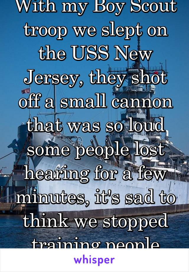 With my Boy Scout troop we slept on the USS New Jersey, they shot off a small cannon that was so loud some people lost hearing for a few minutes, it's sad to think we stopped training people how2useEm