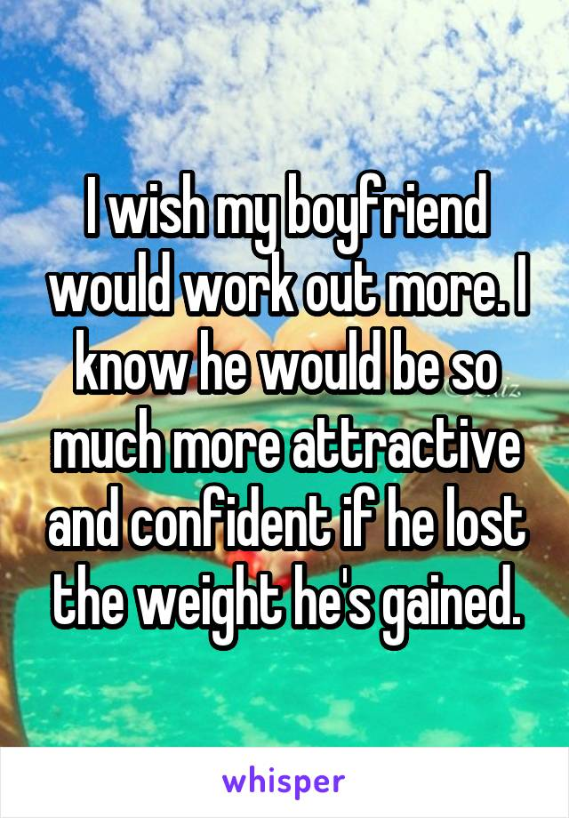 I wish my boyfriend would work out more. I know he would be so much more attractive and confident if he lost the weight he's gained.