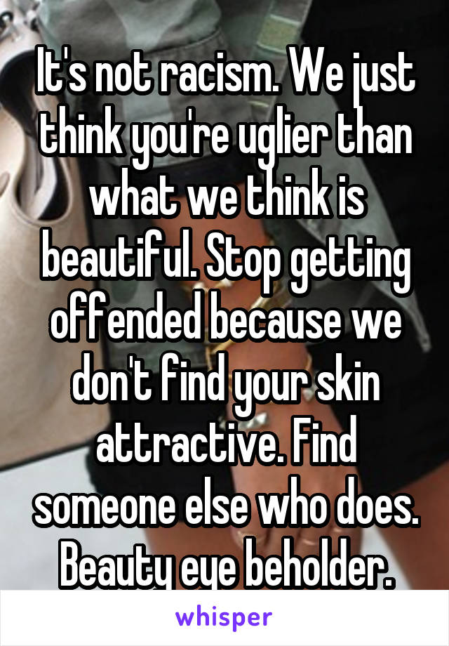 It's not racism. We just think you're uglier than what we think is beautiful. Stop getting offended because we don't find your skin attractive. Find someone else who does. Beauty eye beholder.