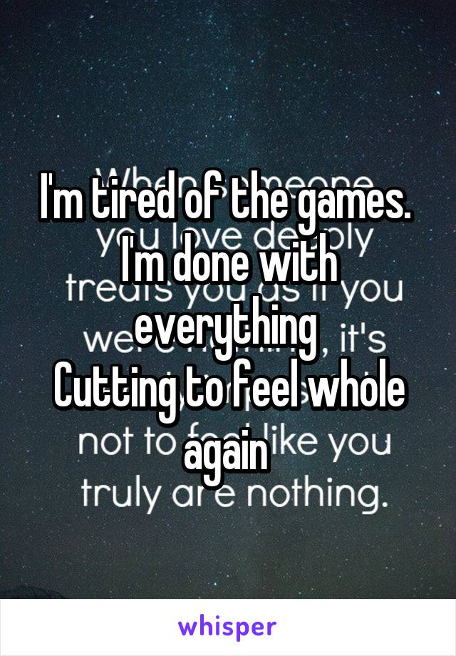 I'm tired of the games.  I'm done with everything  Cutting to feel whole again