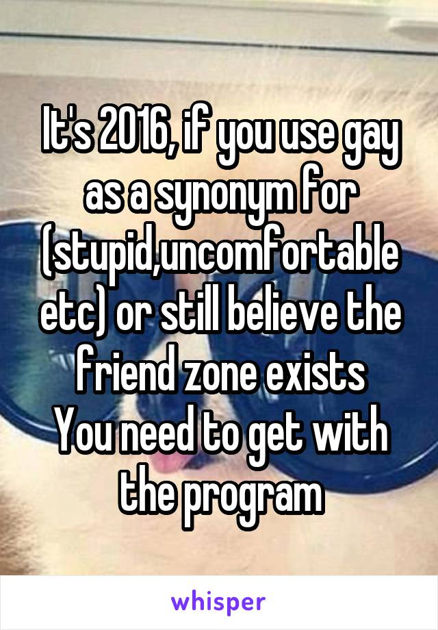 It's 2016, if you use gay as a synonym for (stupid,uncomfortable etc) or still believe the friend zone exists You need to get with the program
