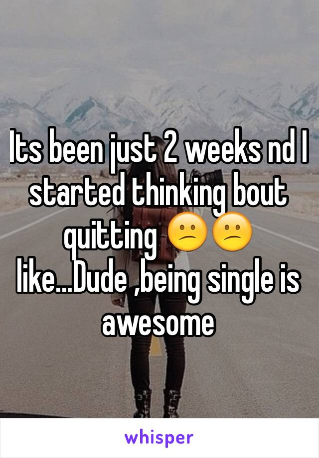 Its been just 2 weeks nd I started thinking bout quitting 😕😕 like...Dude ,being single is awesome