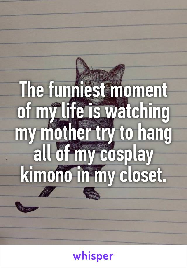 The funniest moment of my life is watching my mother try to hang all of my cosplay kimono in my closet.