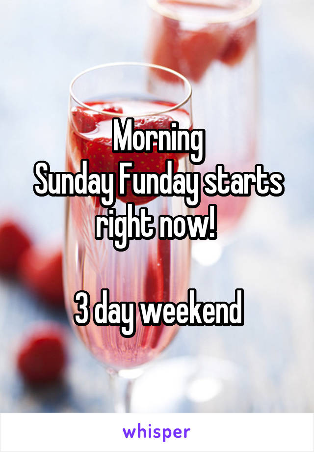 Morning Sunday Funday starts right now!   3 day weekend
