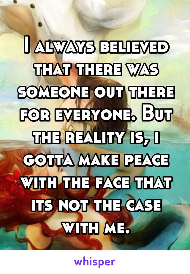I always believed that there was someone out there for everyone. But the reality is, i gotta make peace with the face that its not the case with me.