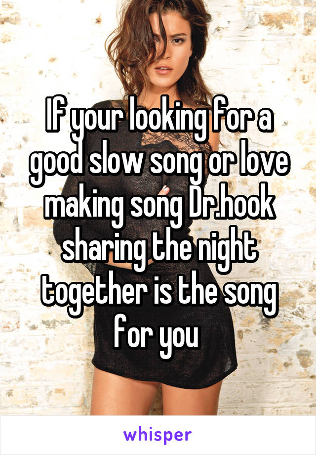 If your looking for a good slow song or love making song Dr.hook sharing the night together is the song for you