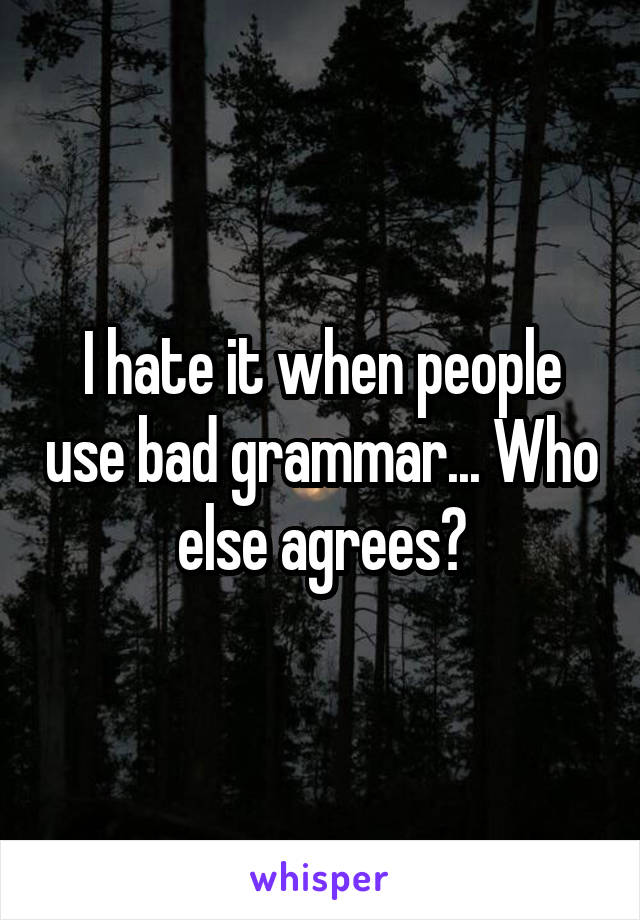 I hate it when people use bad grammar... Who else agrees?