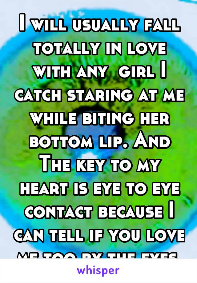 I will usually fall totally in love with any  girl I catch staring at me while biting her bottom lip. And The key to my heart is eye to eye contact because I can tell if you love me too by the eyes.
